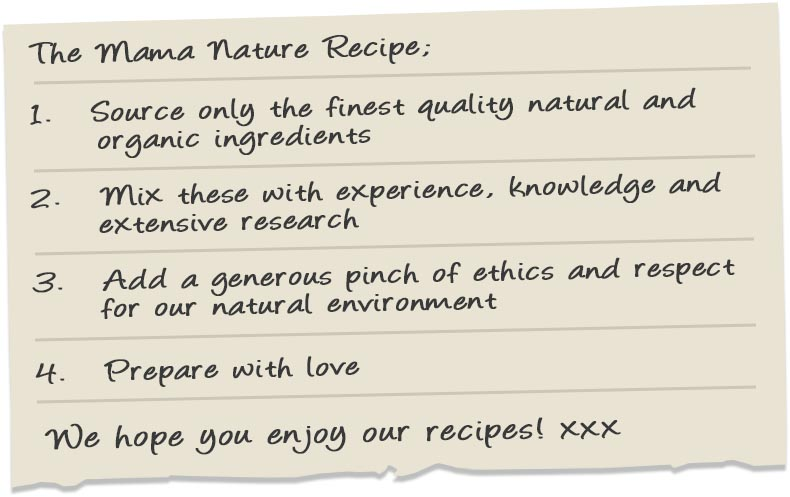 The Mama Nature Recipe: 1. Source only the finest quality natural and organic ingredients 2. Mix these with experience, knowledge and extensive research 3. Add a generous pinch of ethics and respect for our natural environment 4. Prepare with love. We hope you enjoy our recipes! xxx
